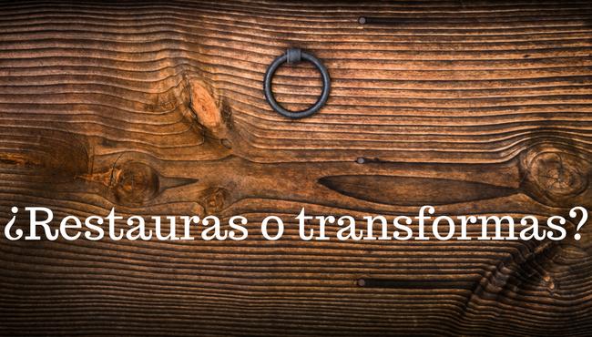 Restauras o transformas